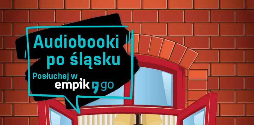 """""""Audiobooki po śląsku"""" - nowa akcja Empik Go"""